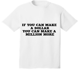 IF YOU CAN MAKE A DOLLAR, YOU CAN MAKE A MILLION MORE