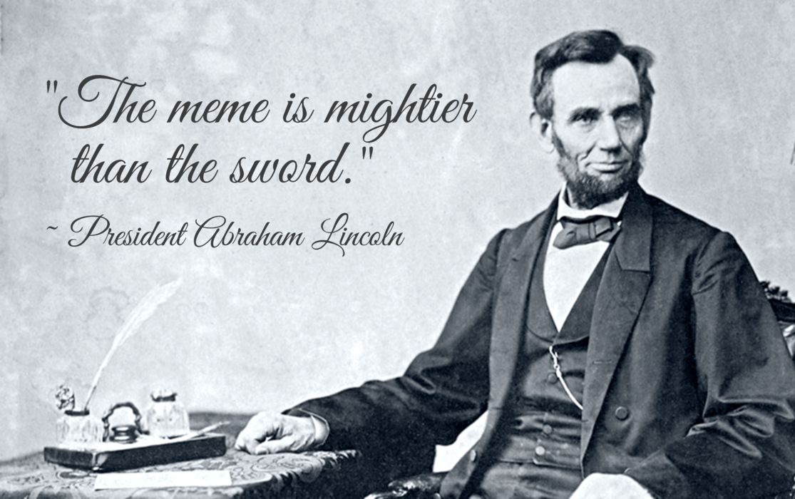 """The meme is mightier than the sword."" ~ President Abraham Lincoln"